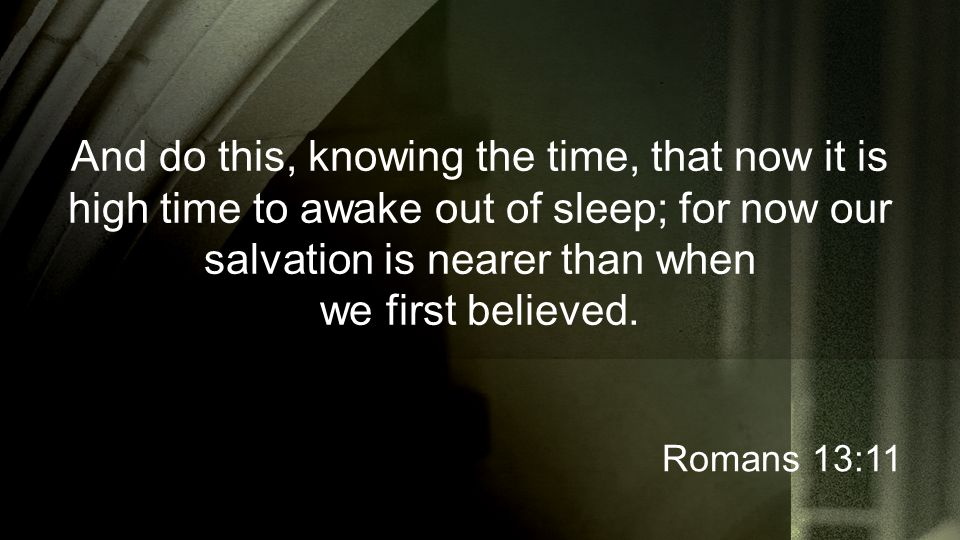 And do this, knowing the time, that now it is high time to awake out of sleep; for now our salvation is nearer than when we first believed. Romans 13: