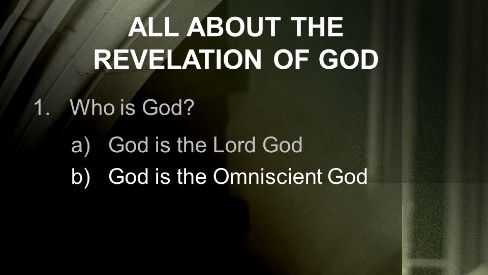ALL ABOUT THE REVELATION OF GOD 1.Who is God? a)God is the Lord God b)God is the Omniscient God