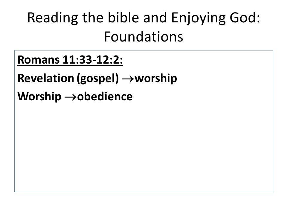 Reading the bible and Enjoying God: Foundations Romans 11:33-12:2: Revelation (gospel)  worship Worship  obedience