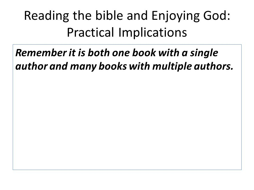 Reading the bible and Enjoying God: Practical Implications Remember it is both one book with a single author and many books with multiple authors.
