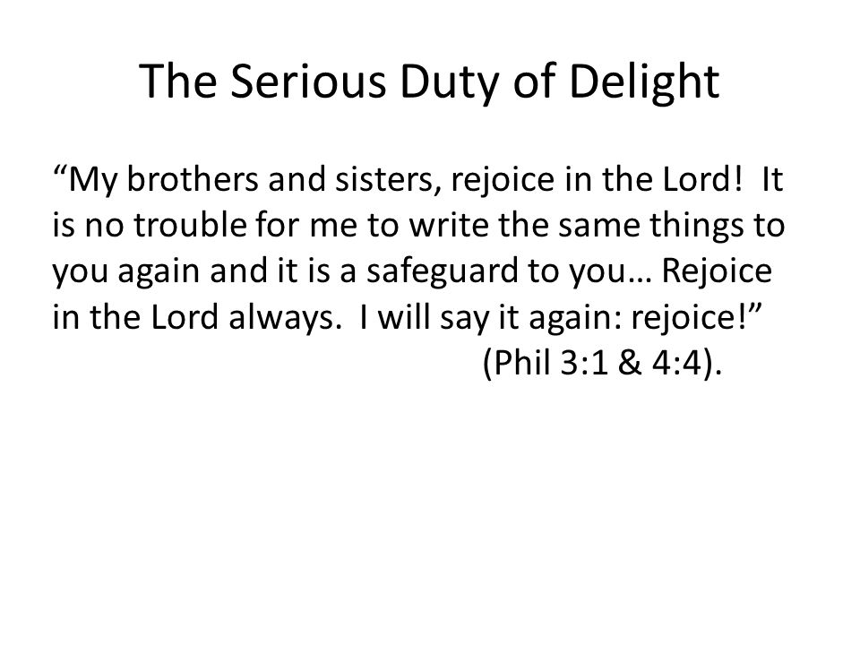 The Serious Duty of Delight My brothers and sisters, rejoice in the Lord.
