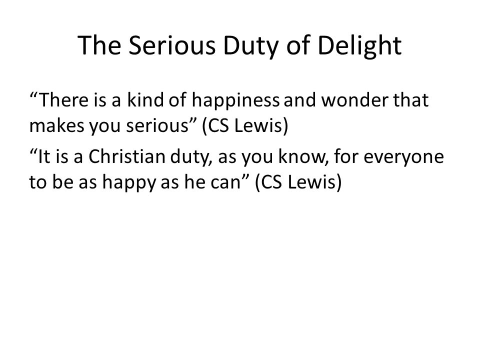 The Serious Duty of Delight There is a kind of happiness and wonder that makes you serious (CS Lewis) It is a Christian duty, as you know, for everyone to be as happy as he can (CS Lewis)