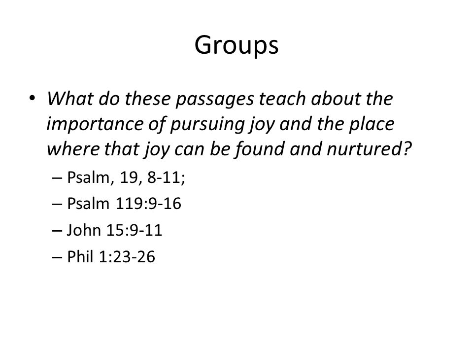 Groups What do these passages teach about the importance of pursuing joy and the place where that joy can be found and nurtured.
