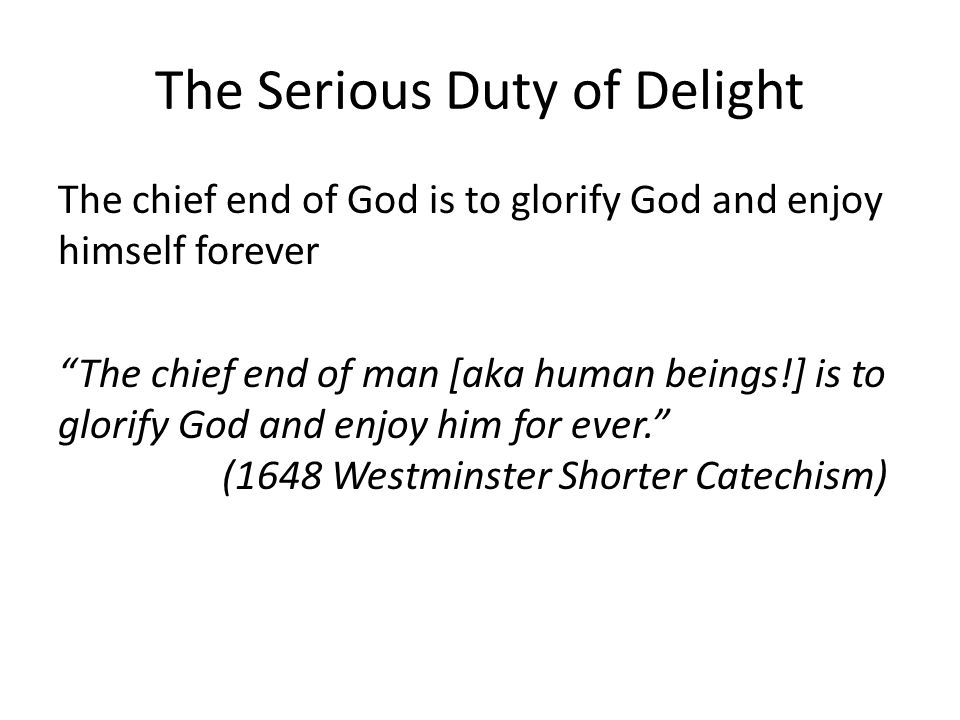 The Serious Duty of Delight The chief end of God is to glorify God and enjoy himself forever The chief end of man [aka human beings!] is to glorify God and enjoy him for ever. (1648 Westminster Shorter Catechism)