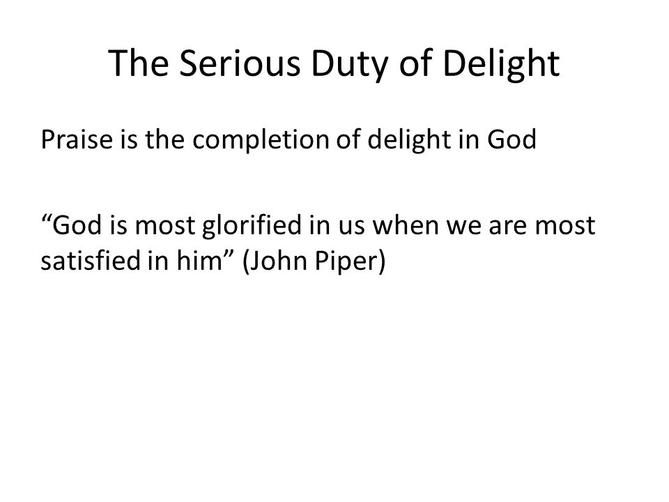 The Serious Duty of Delight Praise is the completion of delight in God God is most glorified in us when we are most satisfied in him (John Piper)