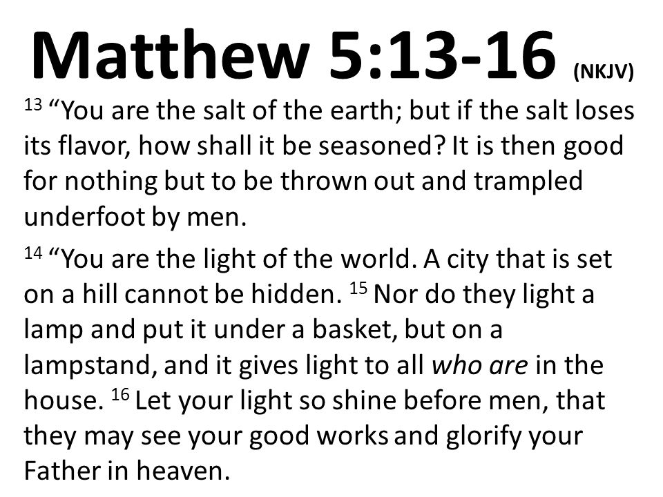 Matthew 5:13-16 (NKJV) 13 You are the salt of the earth; but if the salt loses its flavor, how shall it be seasoned.