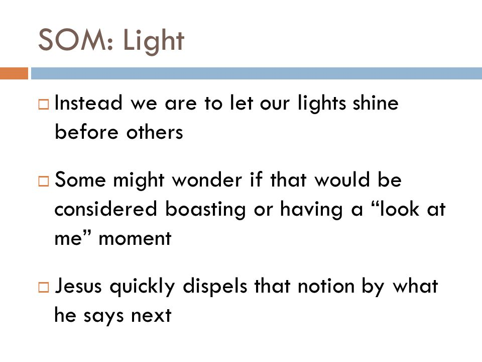 SOM: Light  Instead we are to let our lights shine before others  Some might wonder if that would be considered boasting or having a look at me moment  Jesus quickly dispels that notion by what he says next