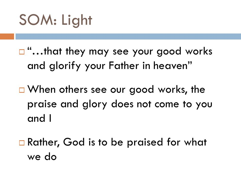 """SOM: Light  """"…that they may see your good works and glorify your Father in heaven""""  When others see our good works, the praise and glory does not co"""