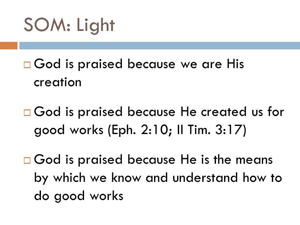 SOM: Light  God is praised because we are His creation  God is praised because He created us for good works (Eph. 2:10; II Tim. 3:17)  God is prais