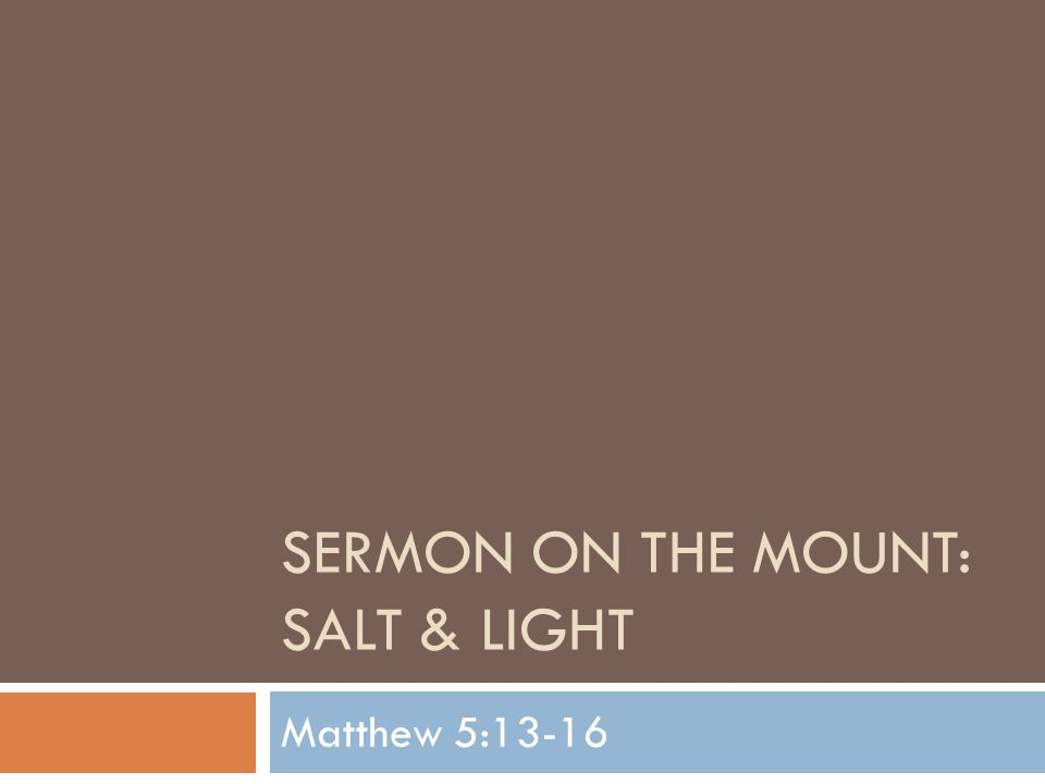 SOM: Salt & Light  Tonight we continue our Sunday Night Series on the Sermon on the Mount  We have now finished the Beatitudes and move on to the next topic Jesus will cover  Jesus continues to talk about the kind of people that He would have you and I to be