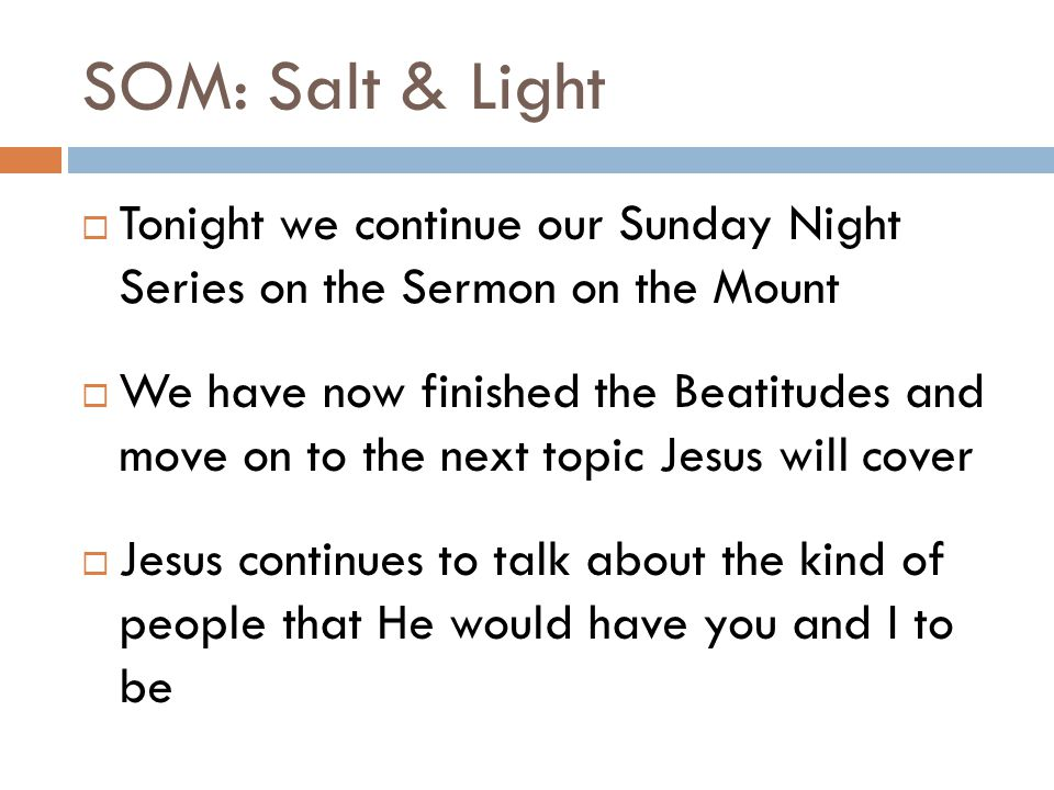 SOM: Salt & Light  Tonight we continue our Sunday Night Series on the Sermon on the Mount  We have now finished the Beatitudes and move on to the next topic Jesus will cover  Jesus continues to talk about the kind of people that He would have you and I to be