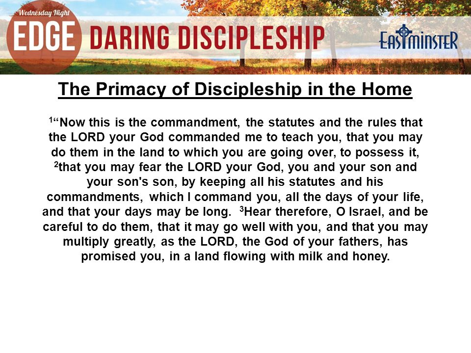 "The Primacy of Discipleship in the Home 1 ""Now this is the commandment, the statutes and the rules that the LORD your God commanded me to teach you, t"