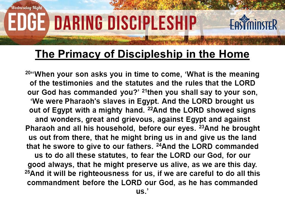 The Primacy of Discipleship in the Home 20 When your son asks you in time to come, 'What is the meaning of the testimonies and the statutes and the rules that the LORD our God has commanded you?' 21 then you shall say to your son, 'We were Pharaoh s slaves in Egypt.