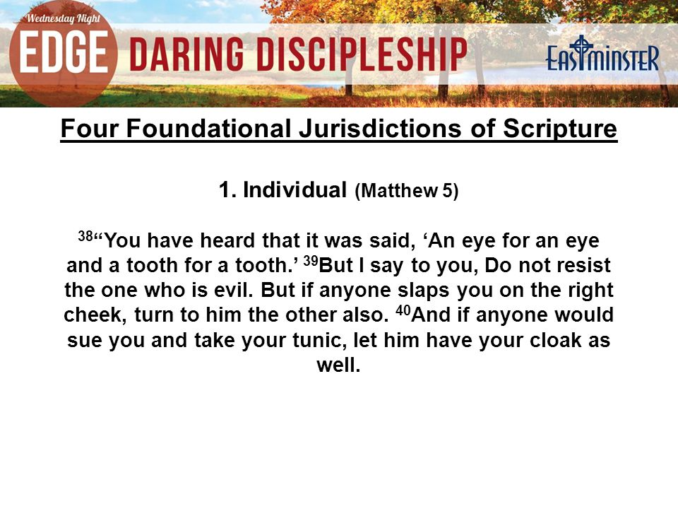 "Four Foundational Jurisdictions of Scripture 1. Individual (Matthew 5) 38 ""You have heard that it was said, 'An eye for an eye and a tooth for a tooth"