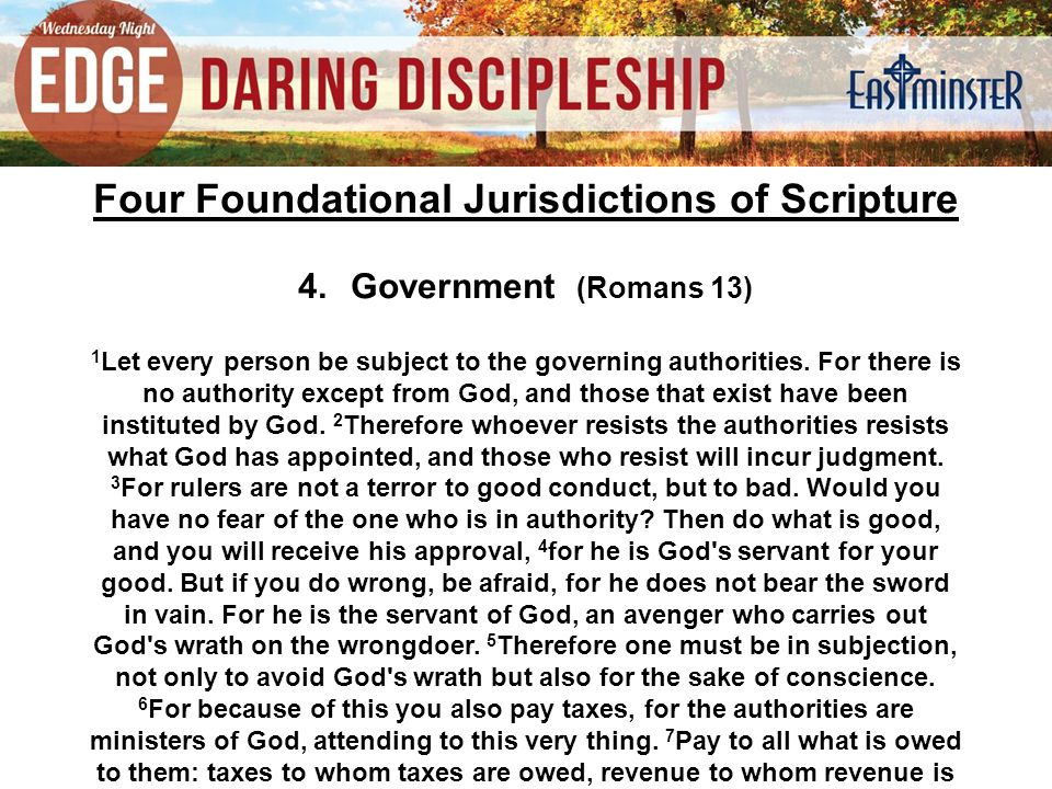 Four Foundational Jurisdictions of Scripture 4.Government (Romans 13) 1 Let every person be subject to the governing authorities. For there is no auth