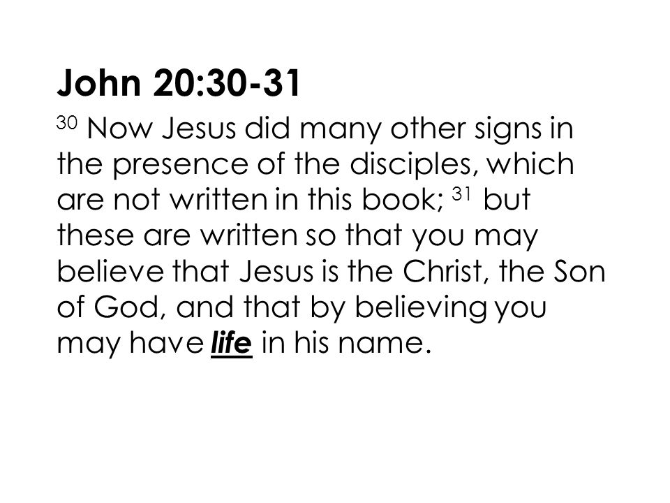 John 20:30-31 30 Now Jesus did many other signs in the presence of the disciples, which are not written in this book; 31 but these are written so that you may believe that Jesus is the Christ, the Son of God, and that by believing you may have life in his name.