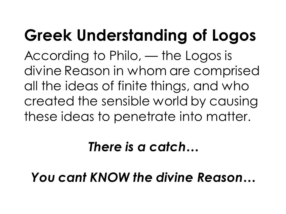 Greek Understanding of Logos According to Philo, — the Logos is divine Reason in whom are comprised all the ideas of finite things, and who created the sensible world by causing these ideas to penetrate into matter.