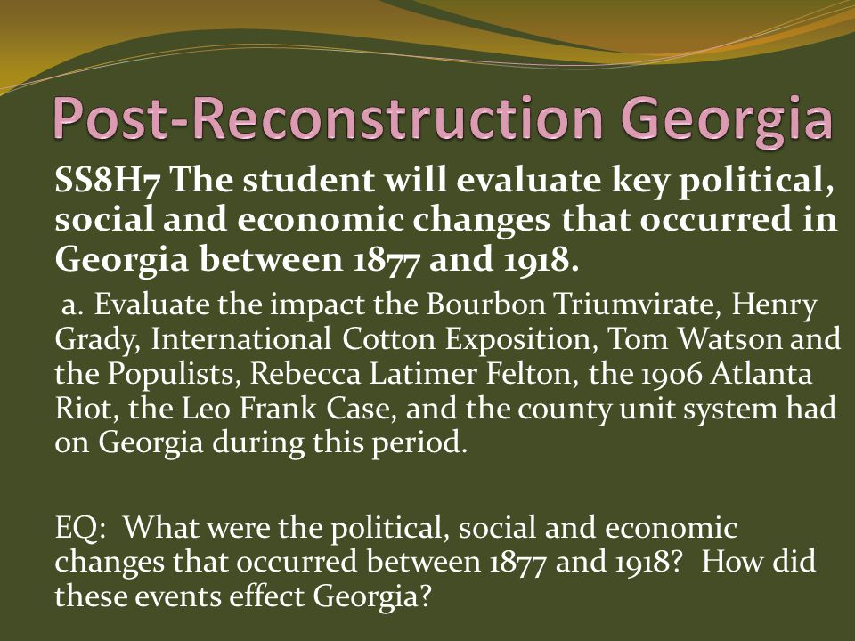 SS8H7 The student will evaluate key political, social and economic changes that occurred in Georgia between 1877 and 1918. a. Evaluate the impact the