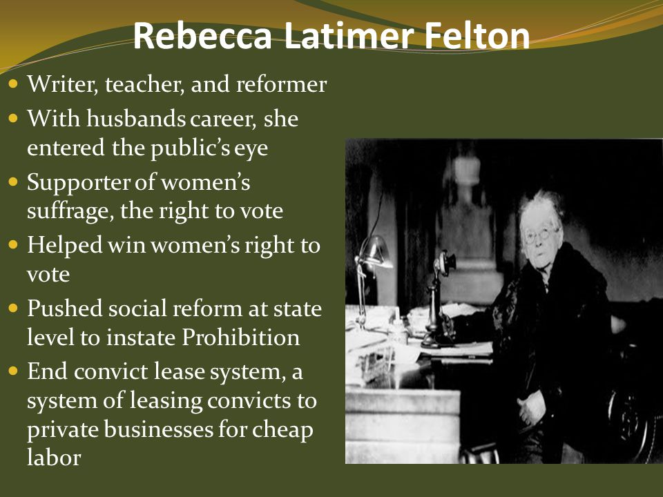 Rebecca Latimer Felton Writer, teacher, and reformer With husbands career, she entered the public's eye Supporter of women's suffrage, the right to vo