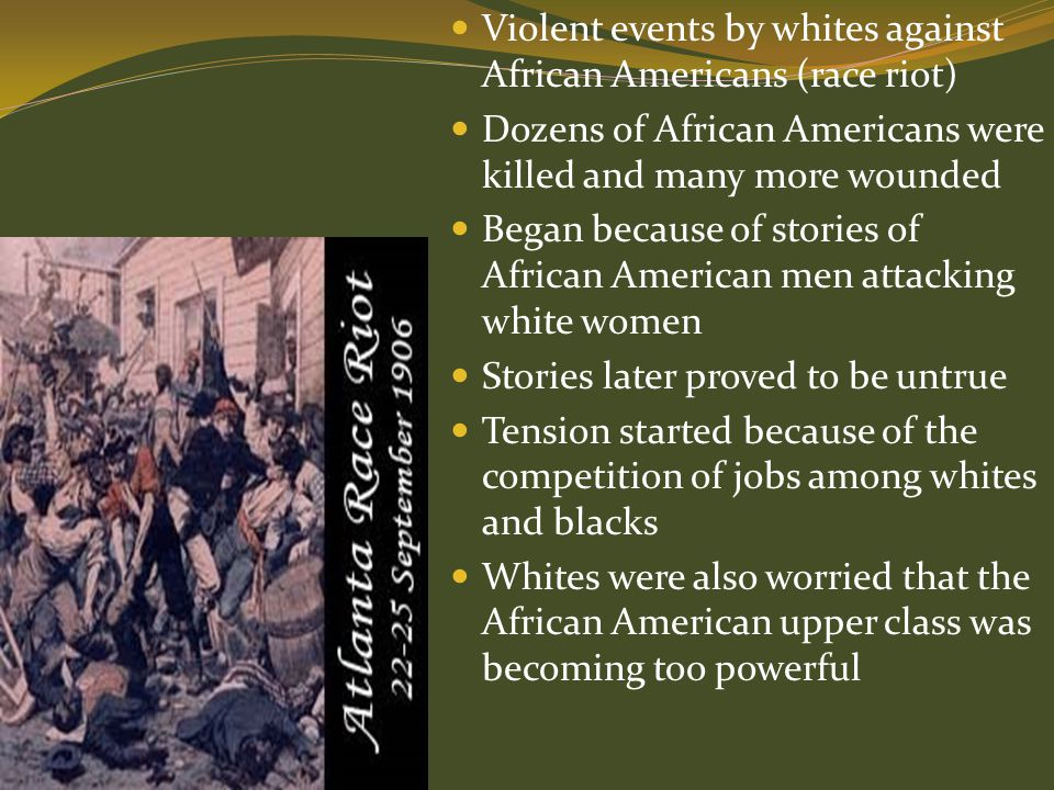 Violent events by whites against African Americans (race riot) Dozens of African Americans were killed and many more wounded Began because of stories