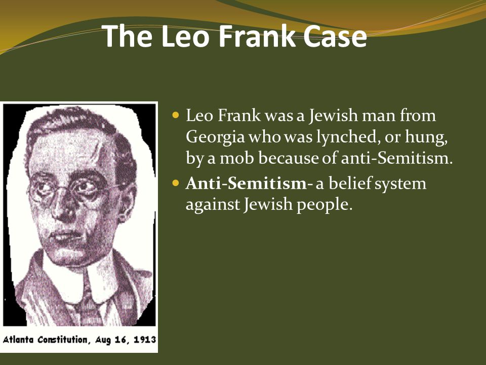 The Leo Frank Case Leo Frank was a Jewish man from Georgia who was lynched, or hung, by a mob because of anti-Semitism. Anti-Semitism- a belief system