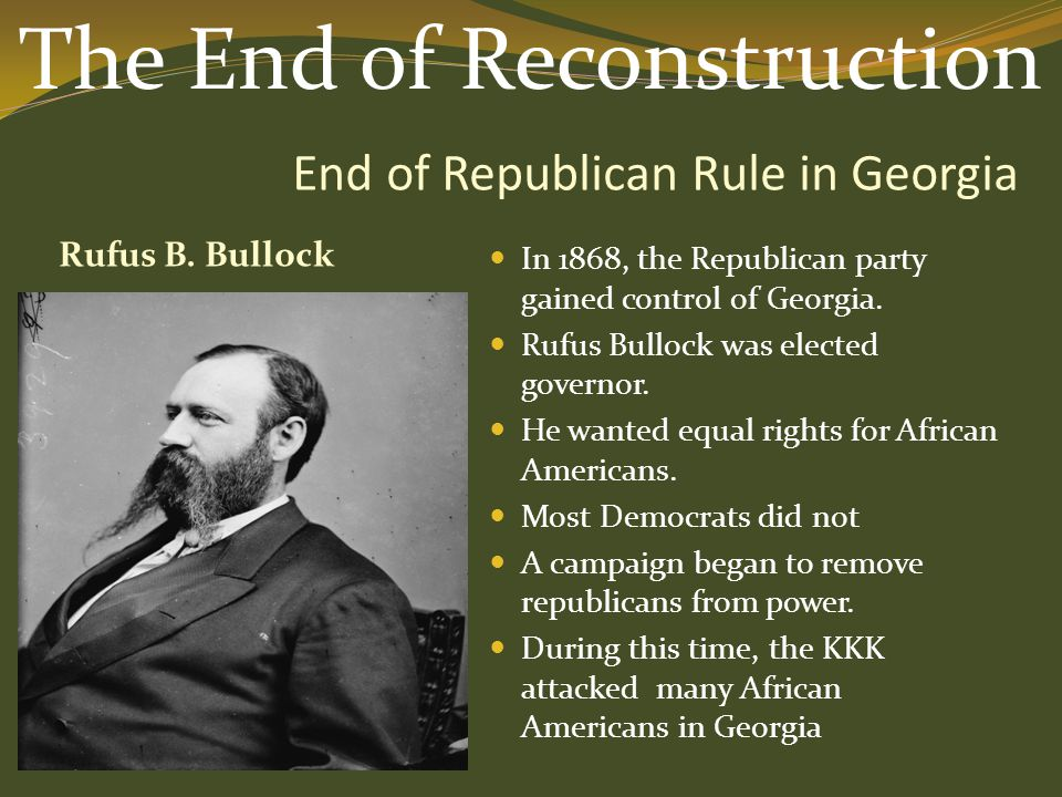 End of Republican Rule in Georgia Rufus B. Bullock In 1868, the Republican party gained control of Georgia. Rufus Bullock was elected governor. He wan