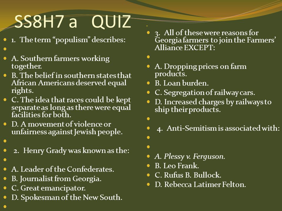 "SS8H7 a QUIZ 1. The term ""populism"" describes: A. Southern farmers working together. B. The belief in southern states that African Americans deserved"