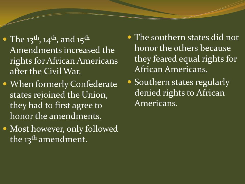 The 13 th, 14 th, and 15 th Amendments increased the rights for African Americans after the Civil War. When formerly Confederate states rejoined the U