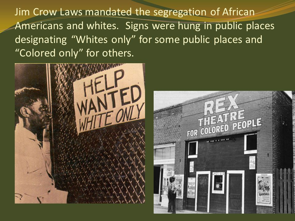"Jim Crow Laws mandated the segregation of African Americans and whites. Signs were hung in public places designating ""Whites only"" for some public pla"