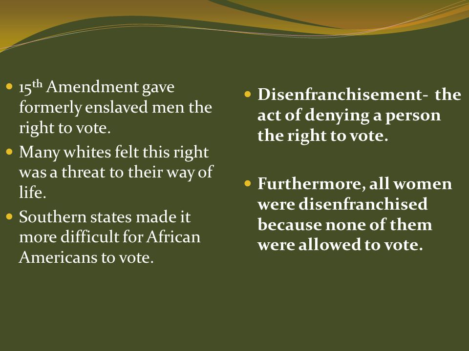 15 th Amendment gave formerly enslaved men the right to vote. Many whites felt this right was a threat to their way of life. Southern states made it m