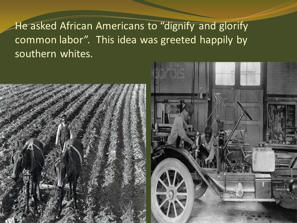 "He asked African Americans to ""dignify and glorify common labor"". This idea was greeted happily by southern whites."