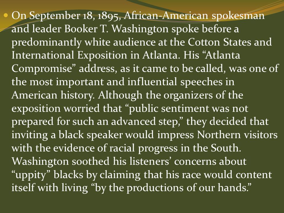 On September 18, 1895, African-American spokesman and leader Booker T. Washington spoke before a predominantly white audience at the Cotton States and