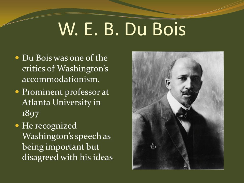 W. E. B. Du Bois Du Bois was one of the critics of Washington's accommodationism. Prominent professor at Atlanta University in 1897 He recognized Wash