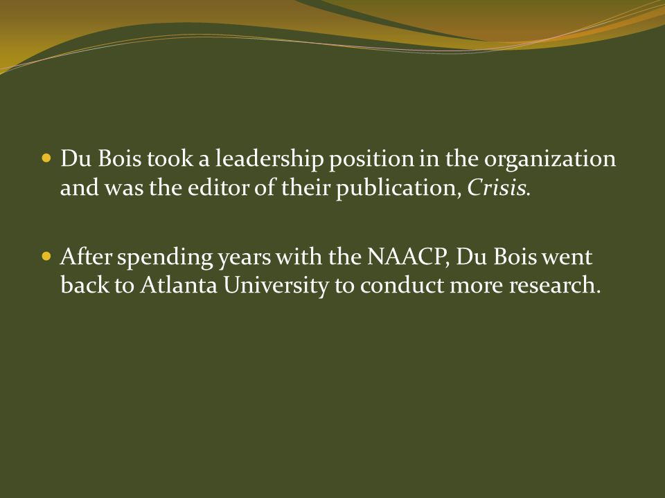Du Bois took a leadership position in the organization and was the editor of their publication, Crisis. After spending years with the NAACP, Du Bois w