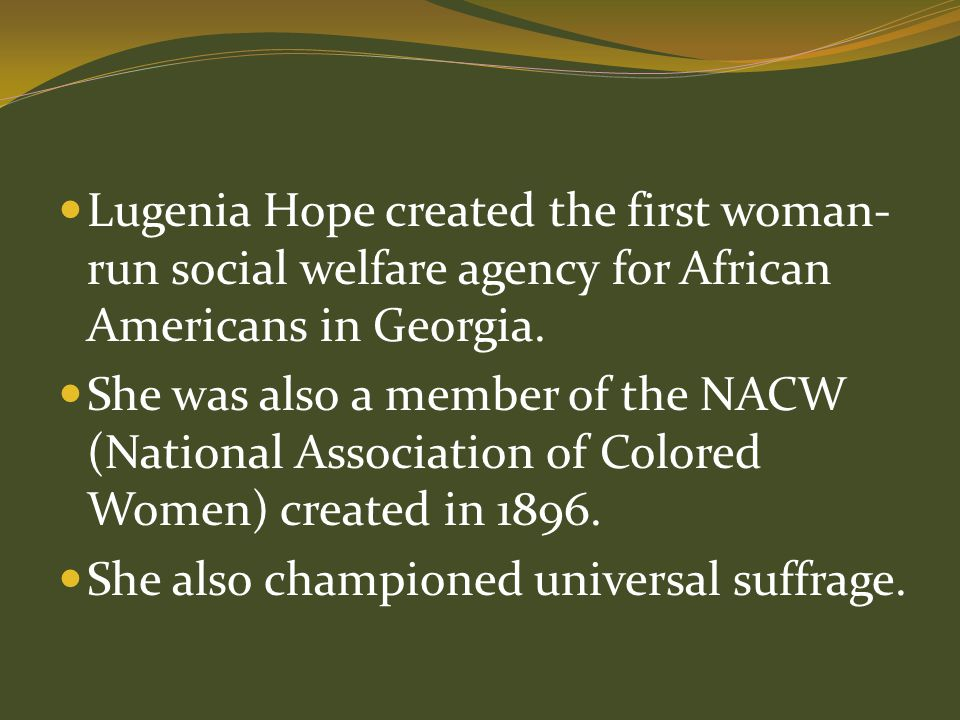 Lugenia Hope created the first woman- run social welfare agency for African Americans in Georgia. She was also a member of the NACW (National Associat