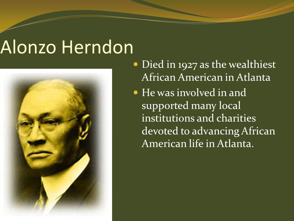 Alonzo Herndon Died in 1927 as the wealthiest African American in Atlanta He was involved in and supported many local institutions and charities devot