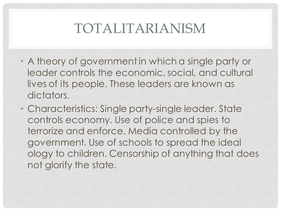 TOTALITARIANISM A theory of government in which a single party or leader controls the economic, social, and cultural lives of its people. These leader