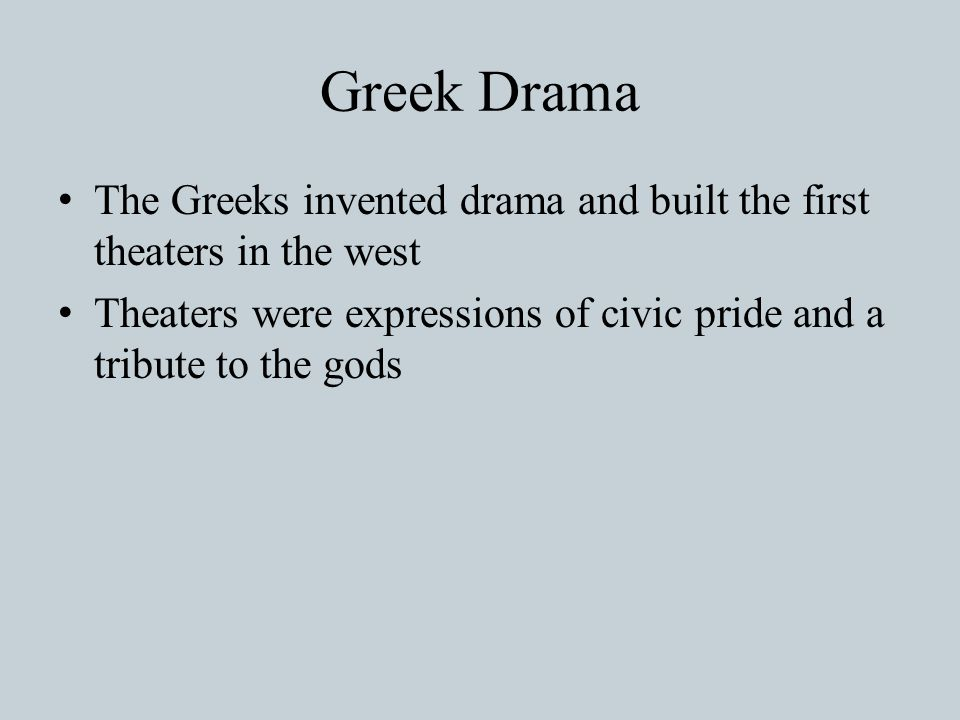 Greek Drama The Greeks invented drama and built the first theaters in the west Theaters were expressions of civic pride and a tribute to the gods