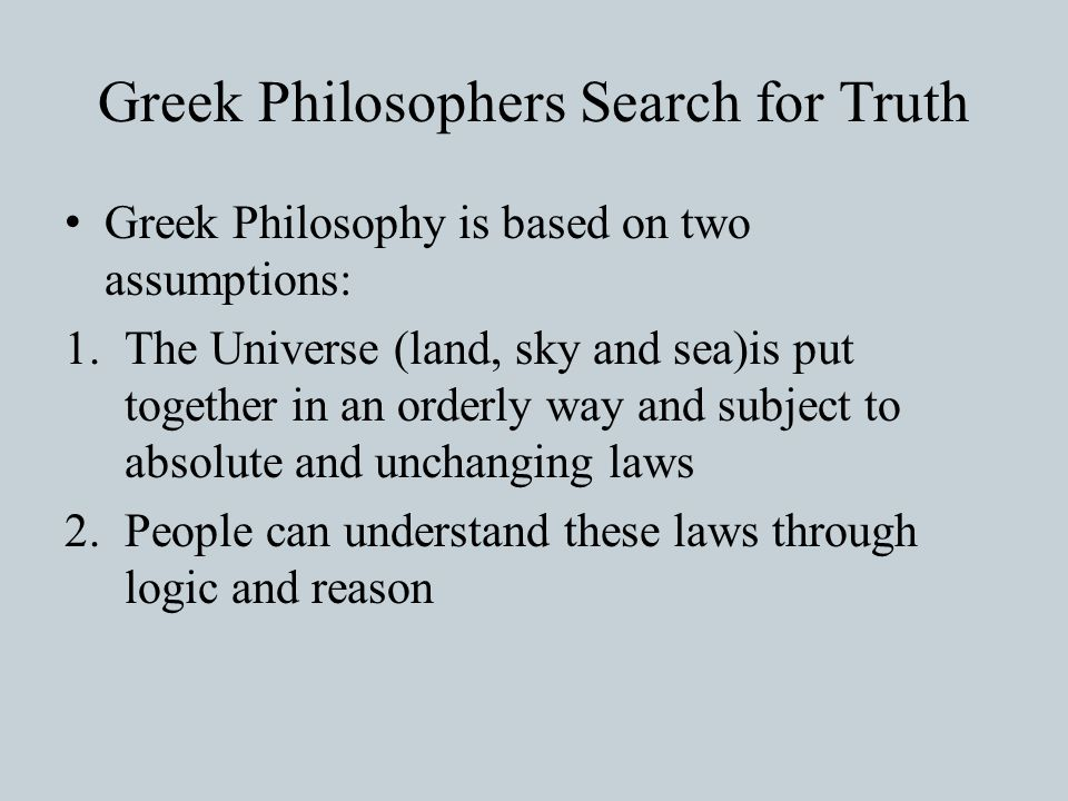 Greek Philosophers Search for Truth Greek Philosophy is based on two assumptions: 1.The Universe (land, sky and sea)is put together in an orderly way and subject to absolute and unchanging laws 2.People can understand these laws through logic and reason