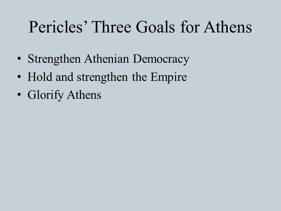 Pericles' Three Goals for Athens Strengthen Athenian Democracy Hold and strengthen the Empire Glorify Athens