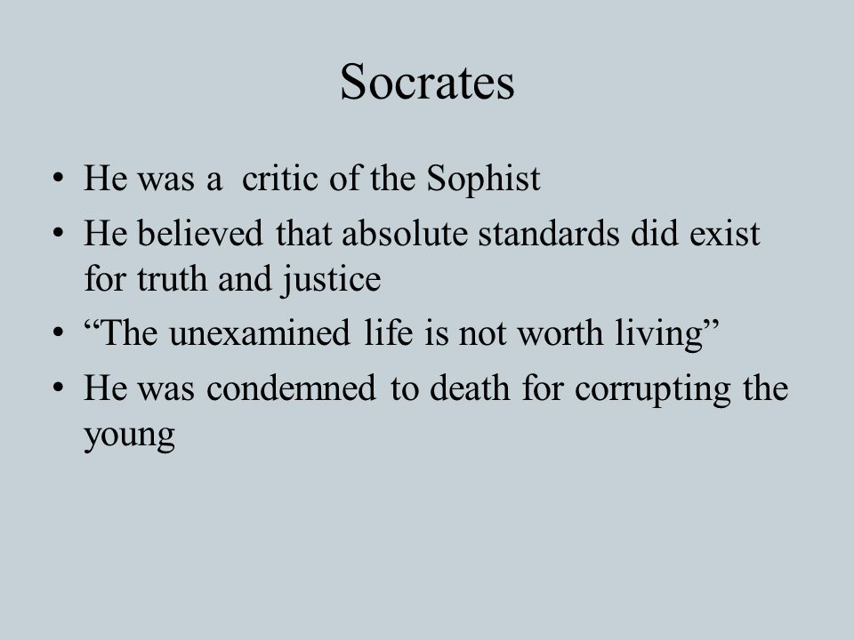 Socrates He was a critic of the Sophist He believed that absolute standards did exist for truth and justice The unexamined life is not worth living He was condemned to death for corrupting the young
