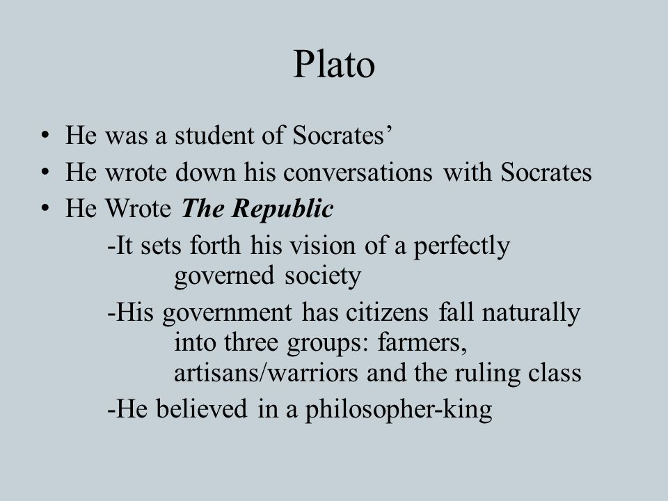Plato He was a student of Socrates' He wrote down his conversations with Socrates He Wrote The Republic -It sets forth his vision of a perfectly governed society -His government has citizens fall naturally into three groups: farmers, artisans/warriors and the ruling class -He believed in a philosopher-king