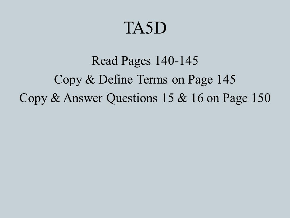TA5D Read Pages 140-145 Copy & Define Terms on Page 145 Copy & Answer Questions 15 & 16 on Page 150