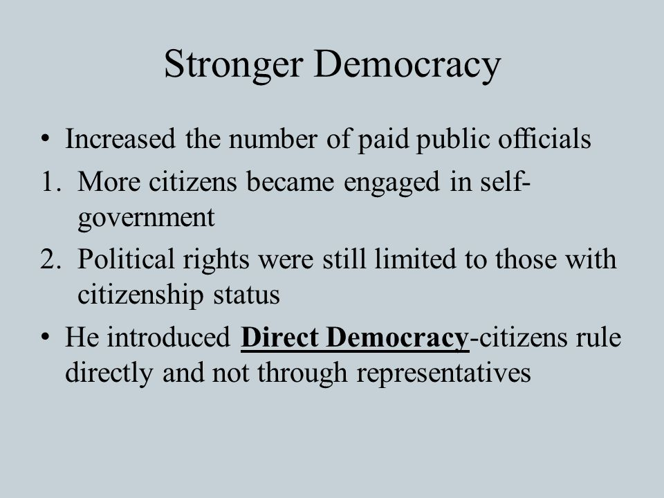 Stronger Democracy Increased the number of paid public officials 1.More citizens became engaged in self- government 2.Political rights were still limited to those with citizenship status He introduced Direct Democracy-citizens rule directly and not through representatives