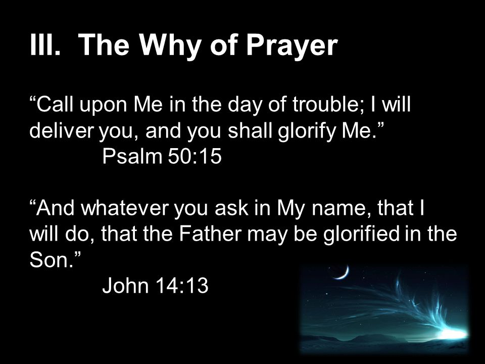 III.The Why of Prayer Call upon Me in the day of trouble; I will deliver you, and you shall glorify Me. Psalm 50:15 And whatever you ask in My name, that I will do, that the Father may be glorified in the Son. John 14:13