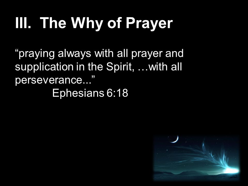 III.The Why of Prayer praying always with all prayer and supplication in the Spirit, …with all perseverance... Ephesians 6:18