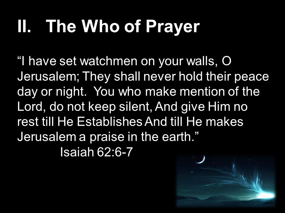 """II. The Who of Prayer """"I have set watchmen on your walls, O Jerusalem; They shall never hold their peace day or night. You who make mention of the Lor"""