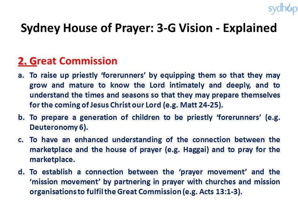 Sydney House of Prayer: 3-G Vision - Explained 2. G 2. Great Commission a.To raise up priestly 'forerunners' by equipping them so that they may grow a