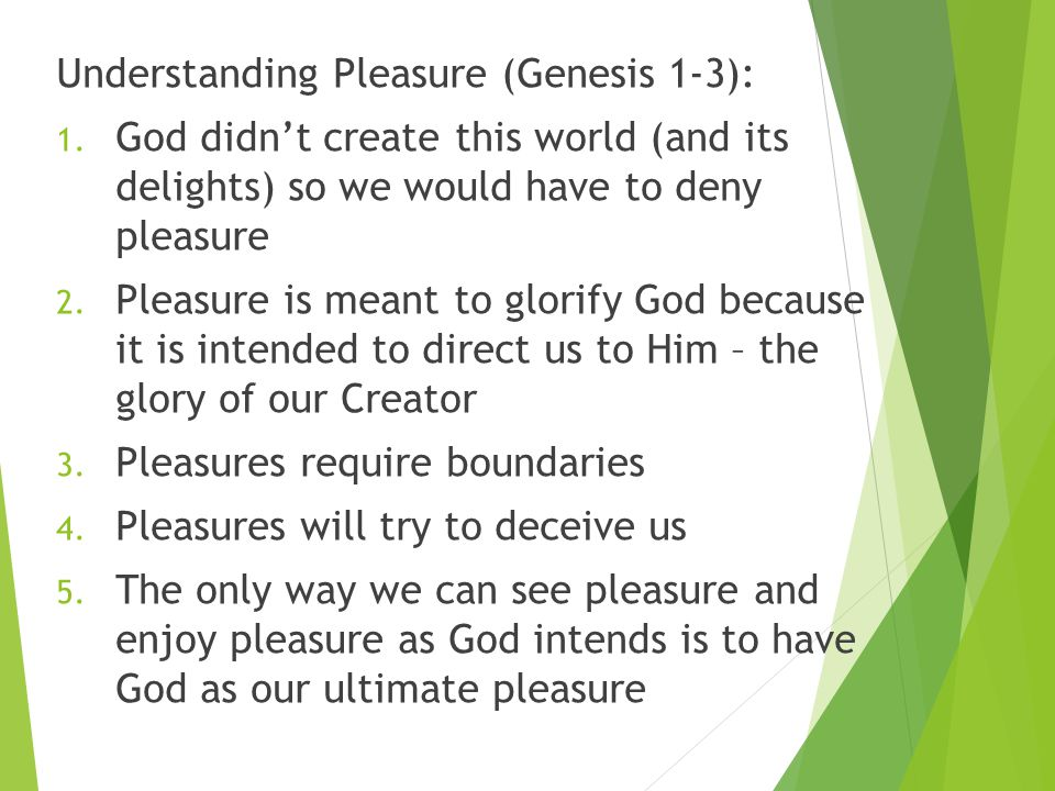 Understanding Pleasure (Genesis 1-3): 1. God didn't create this world (and its delights) so we would have to deny pleasure 2. Pleasure is meant to glo
