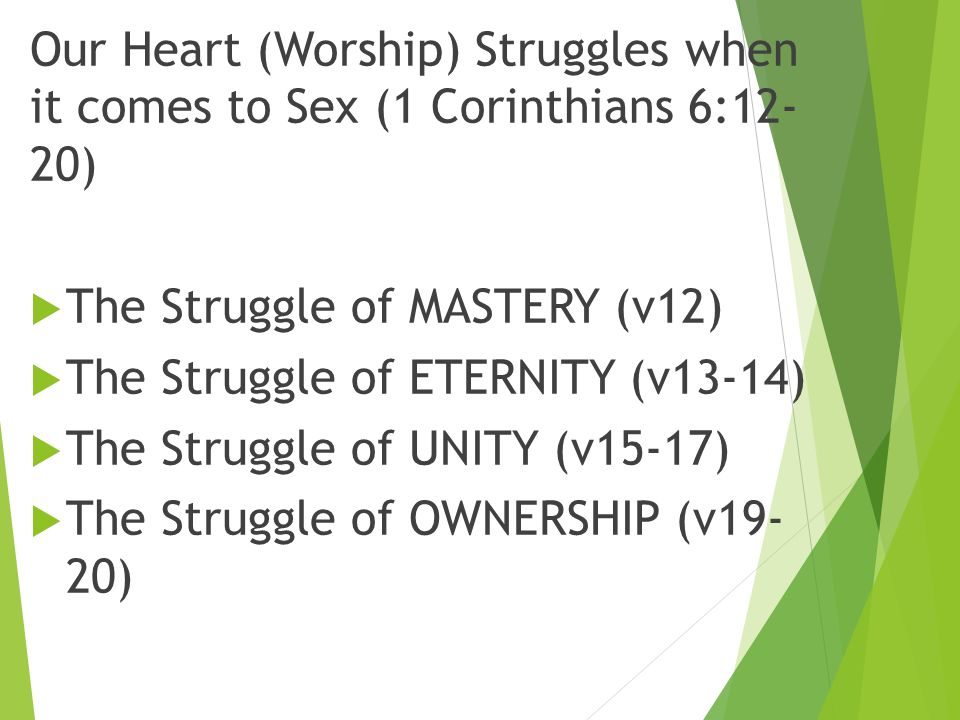 Our Heart (Worship) Struggles when it comes to Sex (1 Corinthians 6:12- 20)  The Struggle of MASTERY (v12)  The Struggle of ETERNITY (v13-14)  The Struggle of UNITY (v15-17)  The Struggle of OWNERSHIP (v19- 20)
